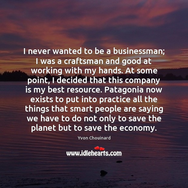 I never wanted to be a businessman; I was a craftsman and Yvon Chouinard Picture Quote
