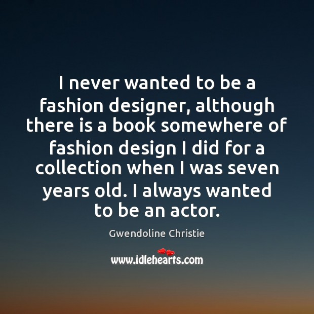 I never wanted to be a fashion designer, although there is a Image