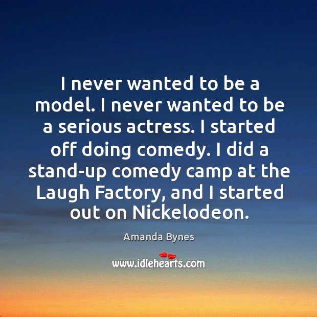 I never wanted to be a model. I never wanted to be a serious actress. I started off doing comedy. Image