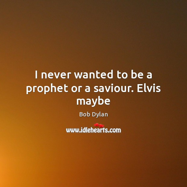 Image, I never wanted to be a prophet or a saviour. Elvis maybe