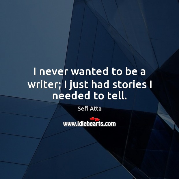 I never wanted to be a writer; I just had stories I needed to tell. Sefi Atta Picture Quote