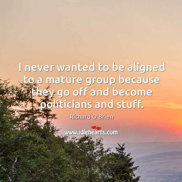 I never wanted to be aligned to a mature group because they go off and become politicians and stuff. Richard O'Brien Picture Quote