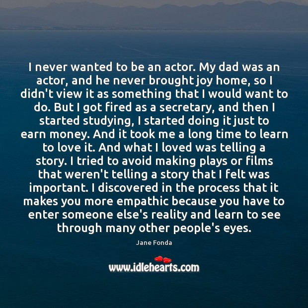 I never wanted to be an actor. My dad was an actor, Jane Fonda Picture Quote