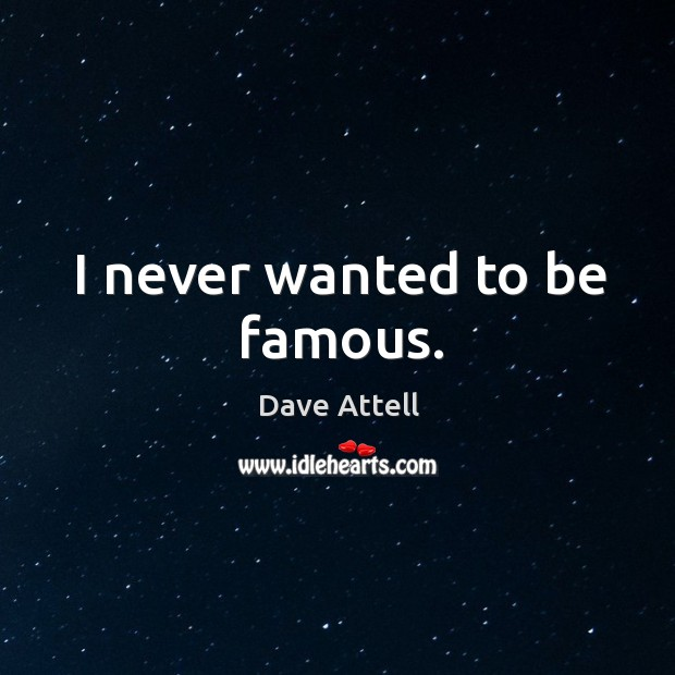 I never wanted to be famous. Dave Attell Picture Quote