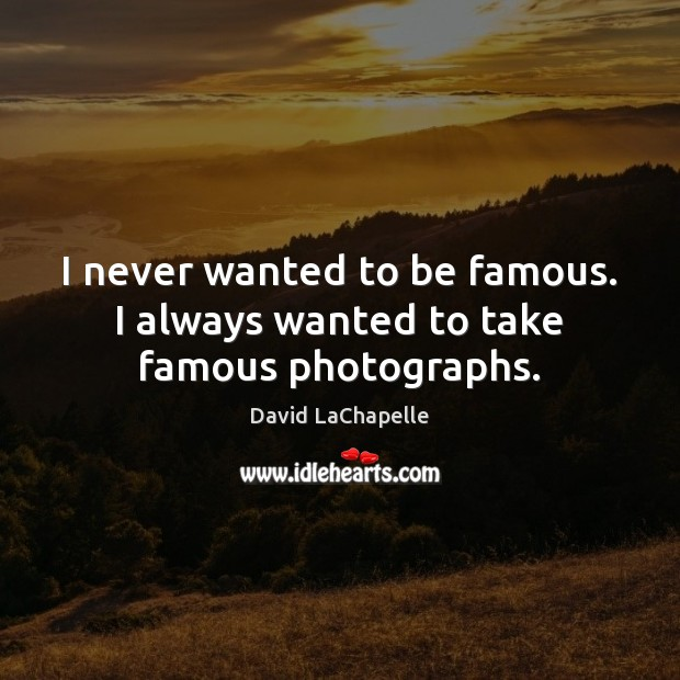 I never wanted to be famous. I always wanted to take famous photographs. David LaChapelle Picture Quote
