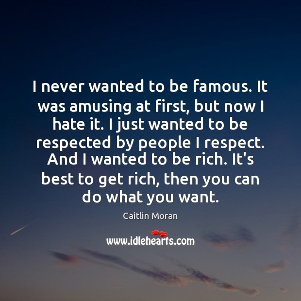Image, I never wanted to be famous. It was amusing at first, but