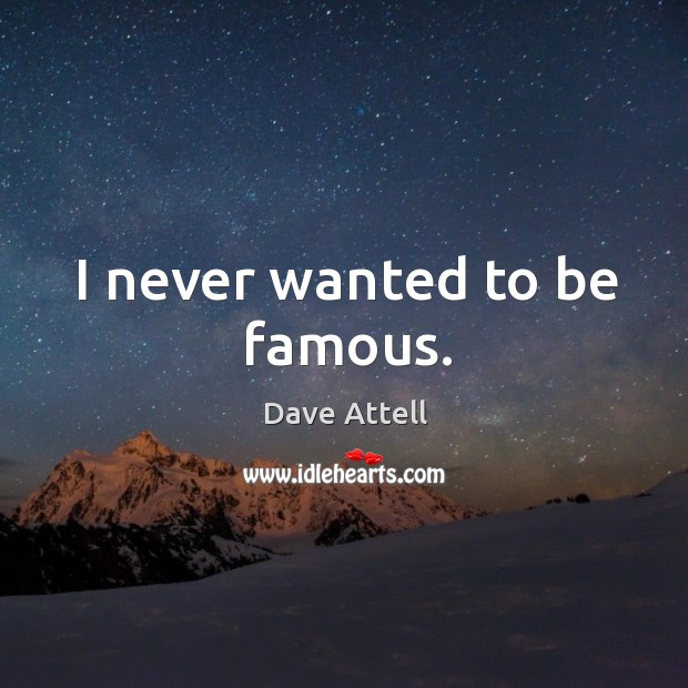 I never wanted to be famous. Image