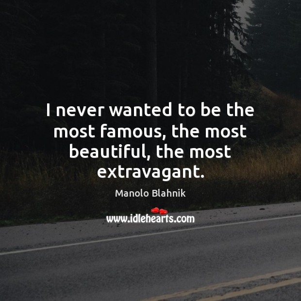 I never wanted to be the most famous, the most beautiful, the most extravagant. Manolo Blahnik Picture Quote