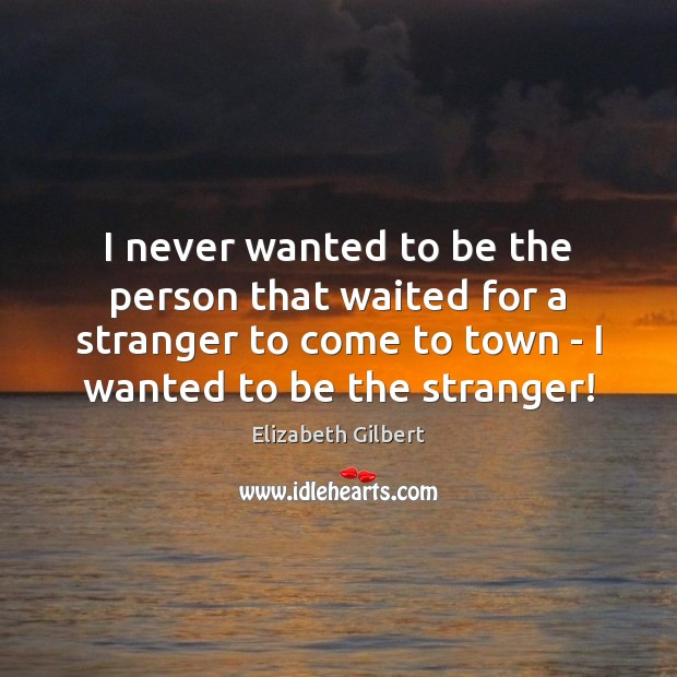 I never wanted to be the person that waited for a stranger Elizabeth Gilbert Picture Quote