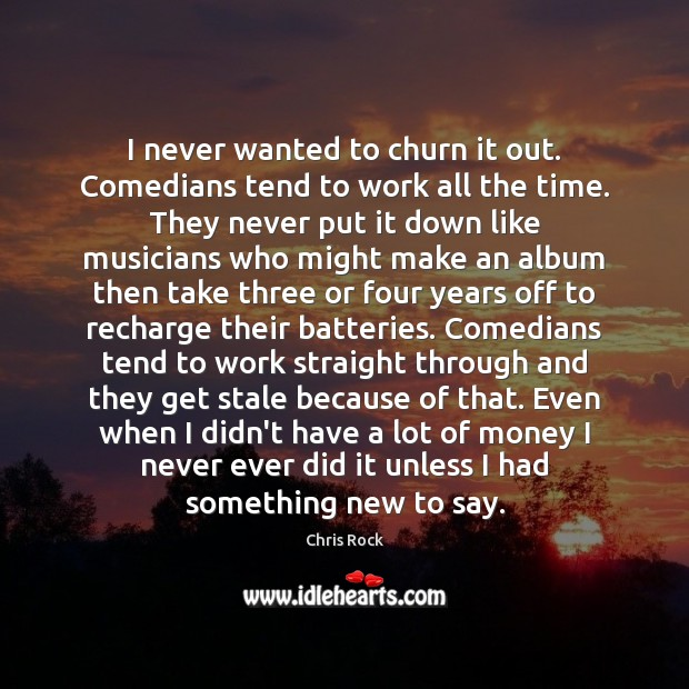 I never wanted to churn it out. Comedians tend to work all Chris Rock Picture Quote