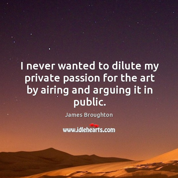 I never wanted to dilute my private passion for the art by airing and arguing it in public. Image