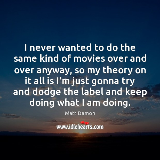 I never wanted to do the same kind of movies over and Matt Damon Picture Quote