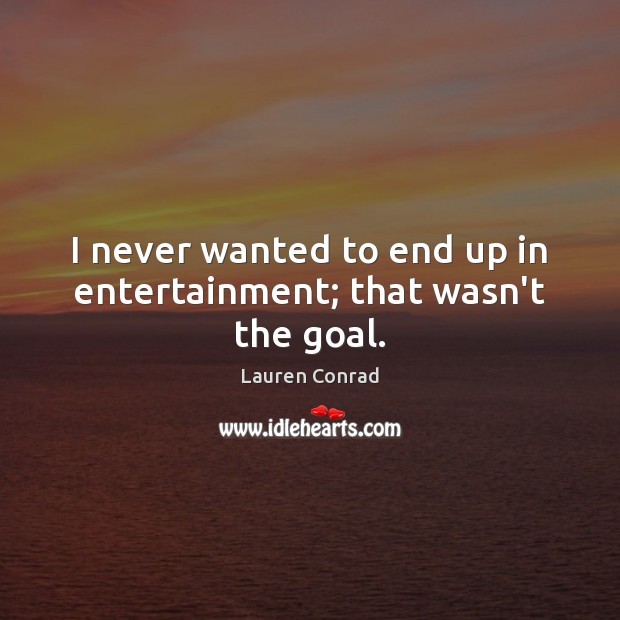 Image, I never wanted to end up in entertainment; that wasn't the goal.