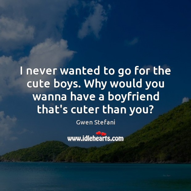 I never wanted to go for the cute boys. Why would you Gwen Stefani Picture Quote