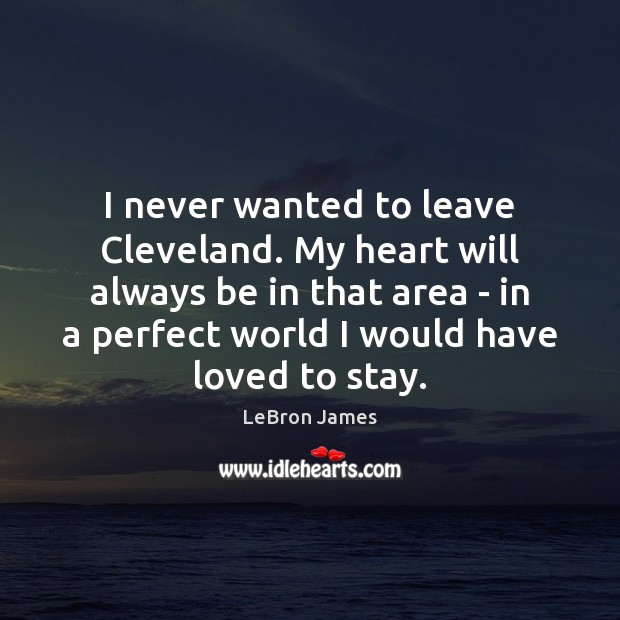 I never wanted to leave Cleveland. My heart will always be in LeBron James Picture Quote