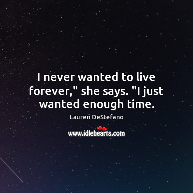"""Image, I never wanted to live forever,"""" she says. """"I just wanted enough time."""
