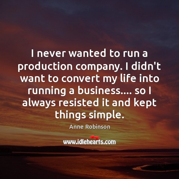 Image, I never wanted to run a production company. I didn't want to