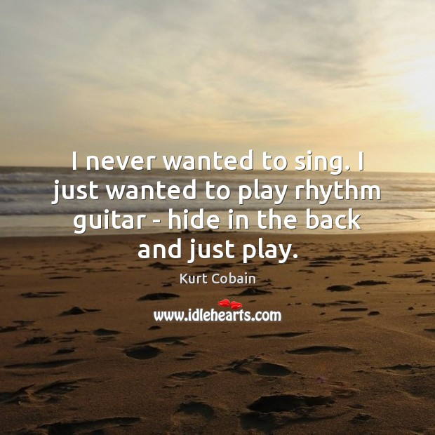 I never wanted to sing. I just wanted to play rhythm guitar Kurt Cobain Picture Quote