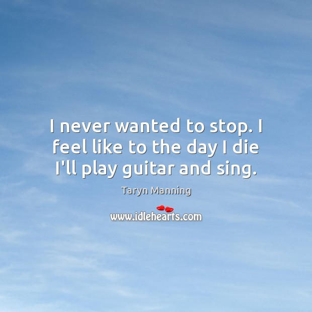 I never wanted to stop. I feel like to the day I die I'll play guitar and sing. Taryn Manning Picture Quote