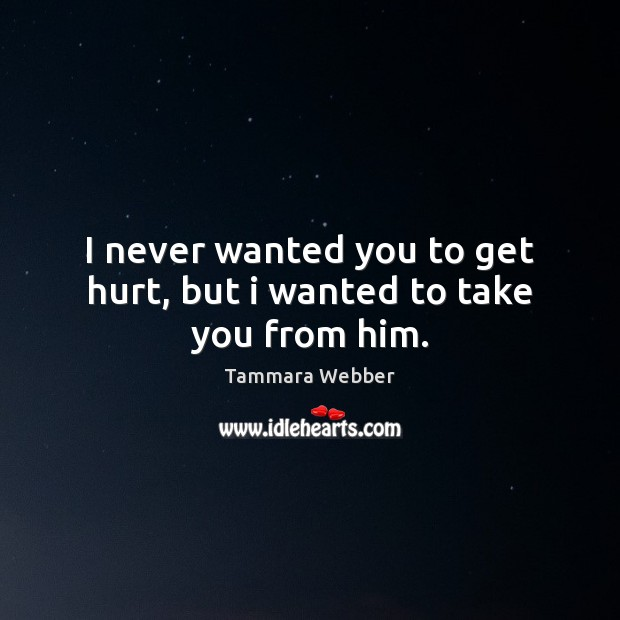 I never wanted you to get hurt, but i wanted to take you from him. Tammara Webber Picture Quote