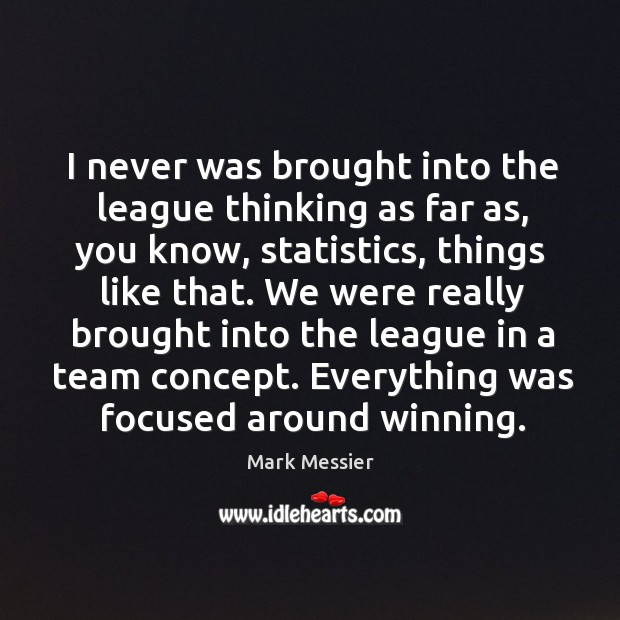 I never was brought into the league thinking as far as, you know, statistics, things like that. Mark Messier Picture Quote