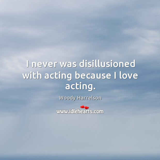 I never was disillusioned with acting because I love acting. Image