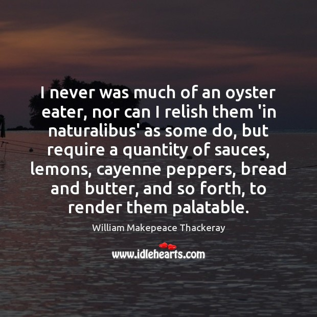 I never was much of an oyster eater, nor can I relish William Makepeace Thackeray Picture Quote