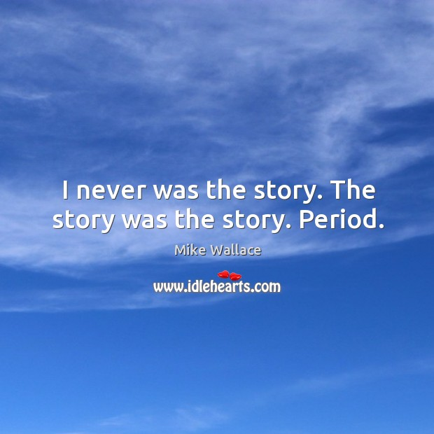 Image, I never was the story. The story was the story. Period.