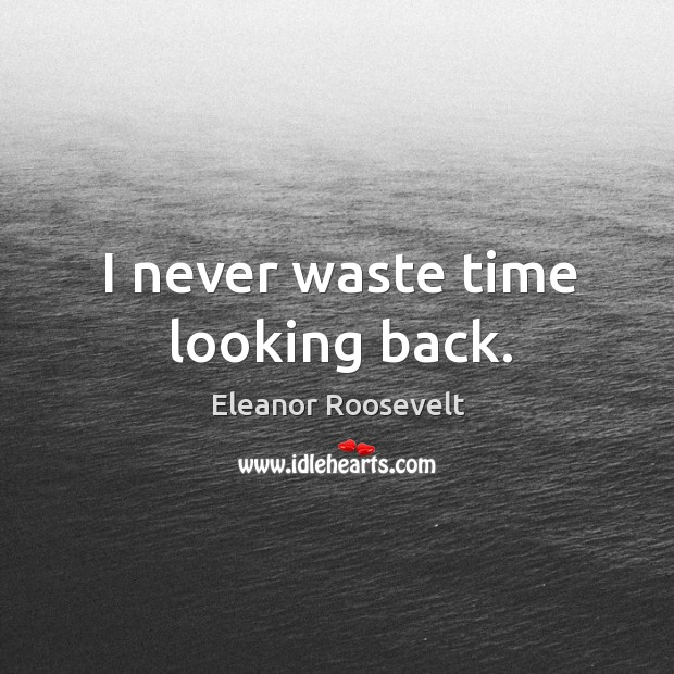 Image, I never waste time looking back.