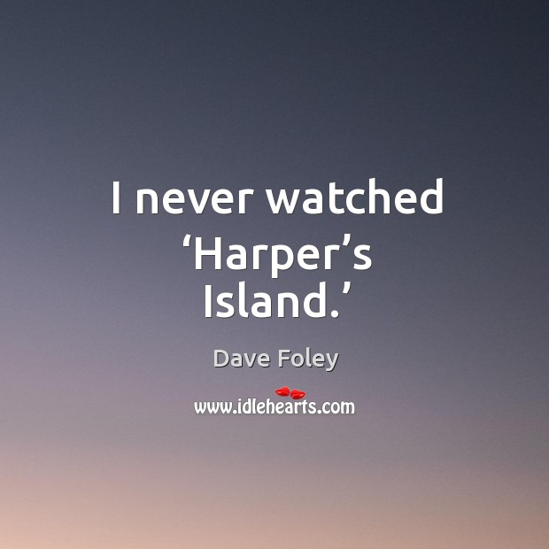 I never watched 'harper's island.' Dave Foley Picture Quote