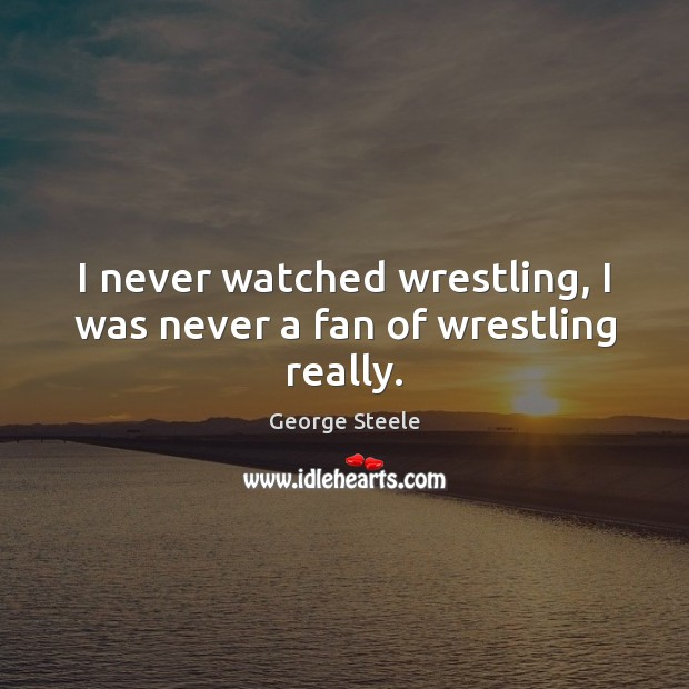 I never watched wrestling, I was never a fan of wrestling really. Image