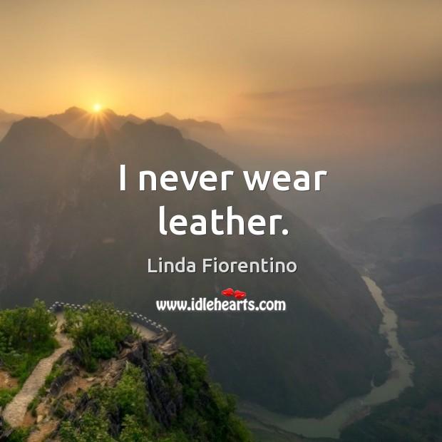 I never wear leather. Image