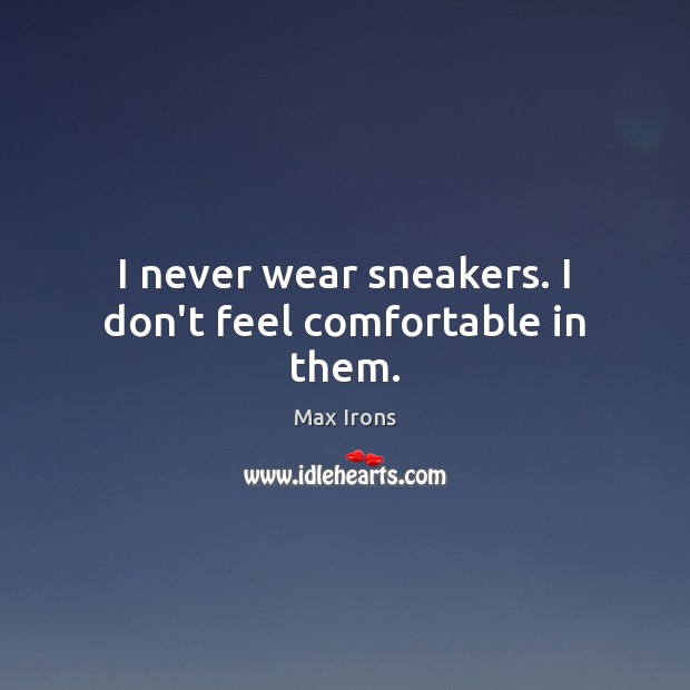 I never wear sneakers. I don't feel comfortable in them. Max Irons Picture Quote