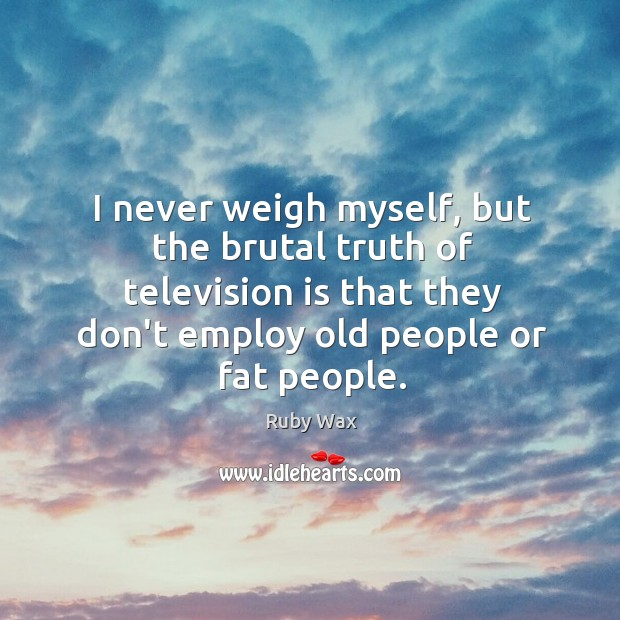I never weigh myself, but the brutal truth of television is that Ruby Wax Picture Quote