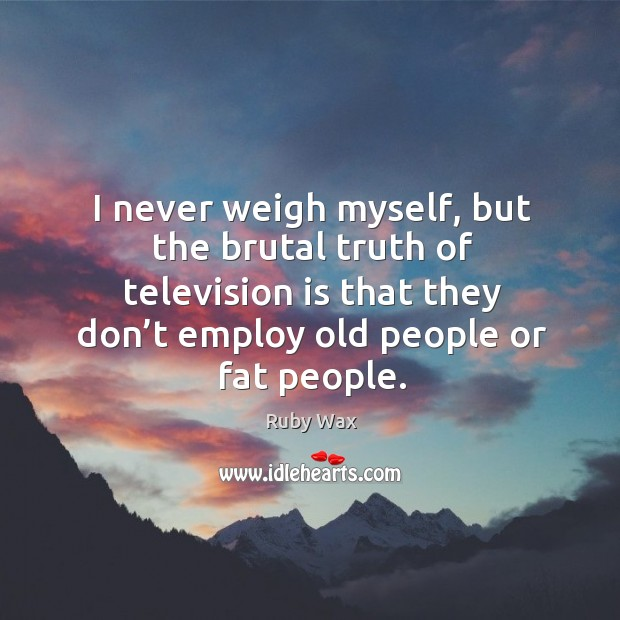 I never weigh myself, but the brutal truth of television is that they don't employ old people or fat people. Ruby Wax Picture Quote