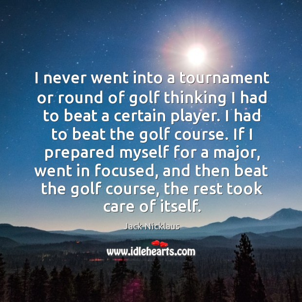 I never went into a tournament or round of golf thinking I Image