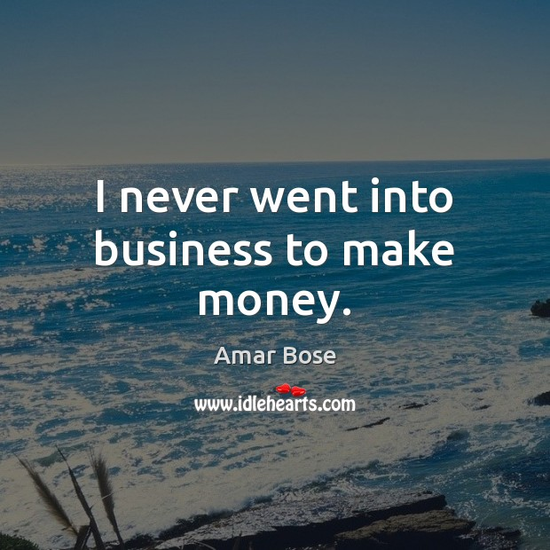 I never went into business to make money. Image