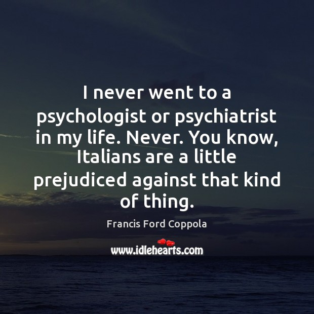 I never went to a psychologist or psychiatrist in my life. Never. Image