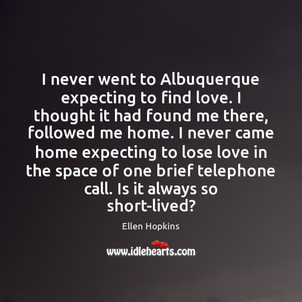 I never went to Albuquerque expecting to find love. I thought it Ellen Hopkins Picture Quote