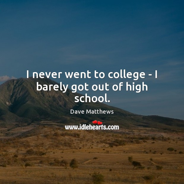 I never went to college – I barely got out of high school. Dave Matthews Picture Quote