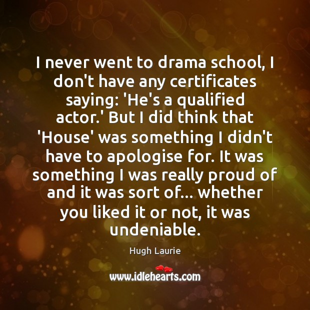 I never went to drama school, I don't have any certificates saying: Image