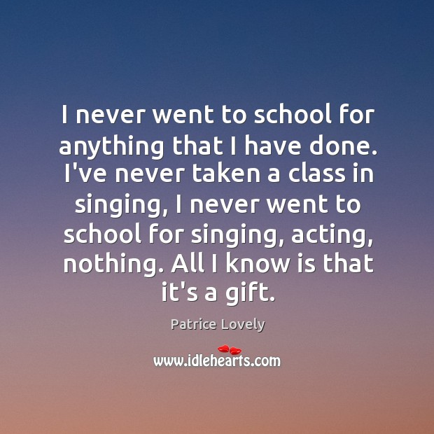 I never went to school for anything that I have done. I've Image