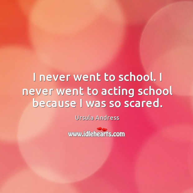 I never went to school. I never went to acting school because I was so scared. Image