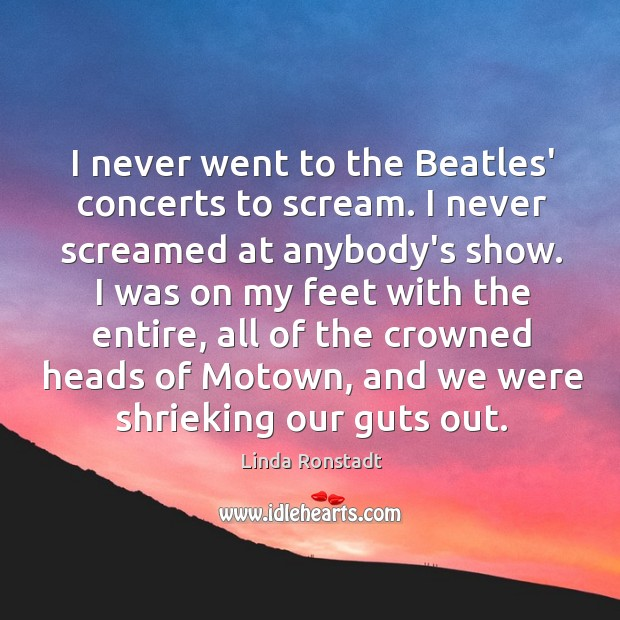 I never went to the Beatles' concerts to scream. I never screamed Image