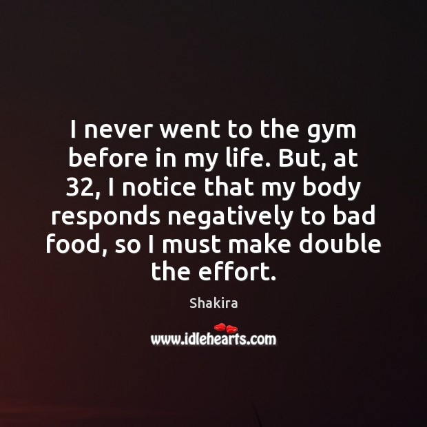 I never went to the gym before in my life. But, at 32, Shakira Picture Quote