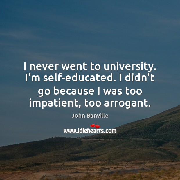 I never went to university. I'm self-educated. I didn't go because I John Banville Picture Quote
