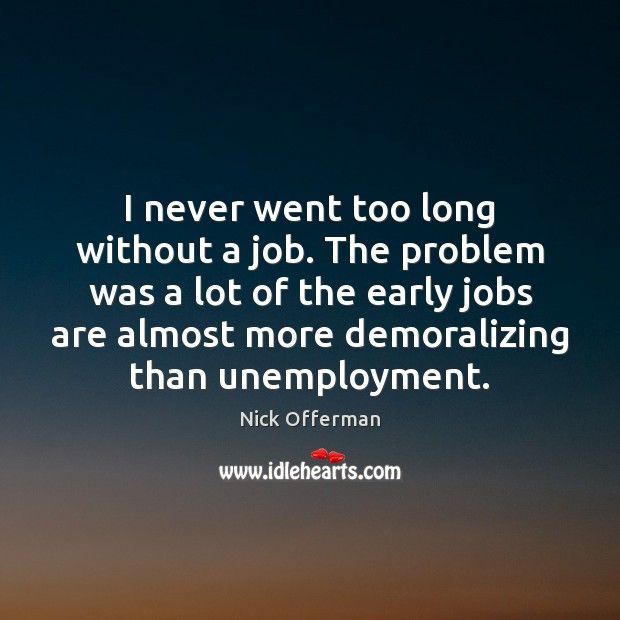 I never went too long without a job. The problem was a Nick Offerman Picture Quote
