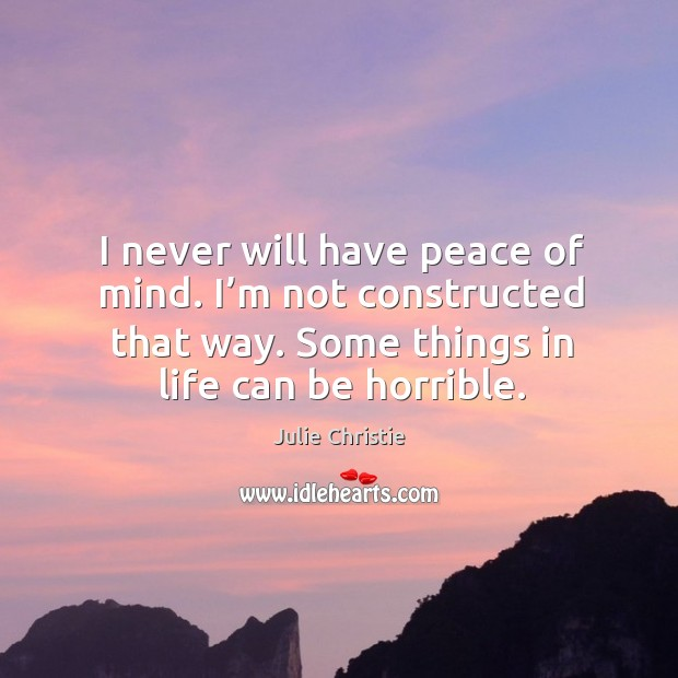 I never will have peace of mind. I'm not constructed that way. Some things in life can be horrible. Julie Christie Picture Quote