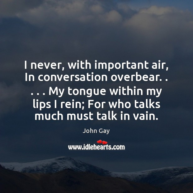 I never, with important air, In conversation overbear. . . . . My tongue within my Image