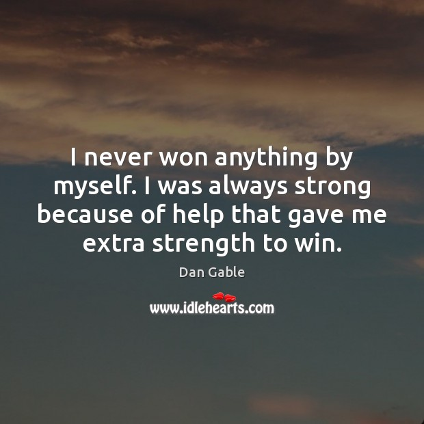 I never won anything by myself. I was always strong because of Dan Gable Picture Quote